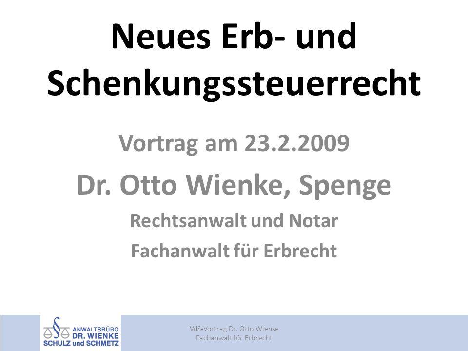 Neues Erb- und Schenkungssteuerrecht Vortrag am 23.2.2009 Dr. Otto Wienke, Spenge Rechtsanwalt und Notar Fachanwalt für Erbrecht VdS-Vortrag Dr. Otto