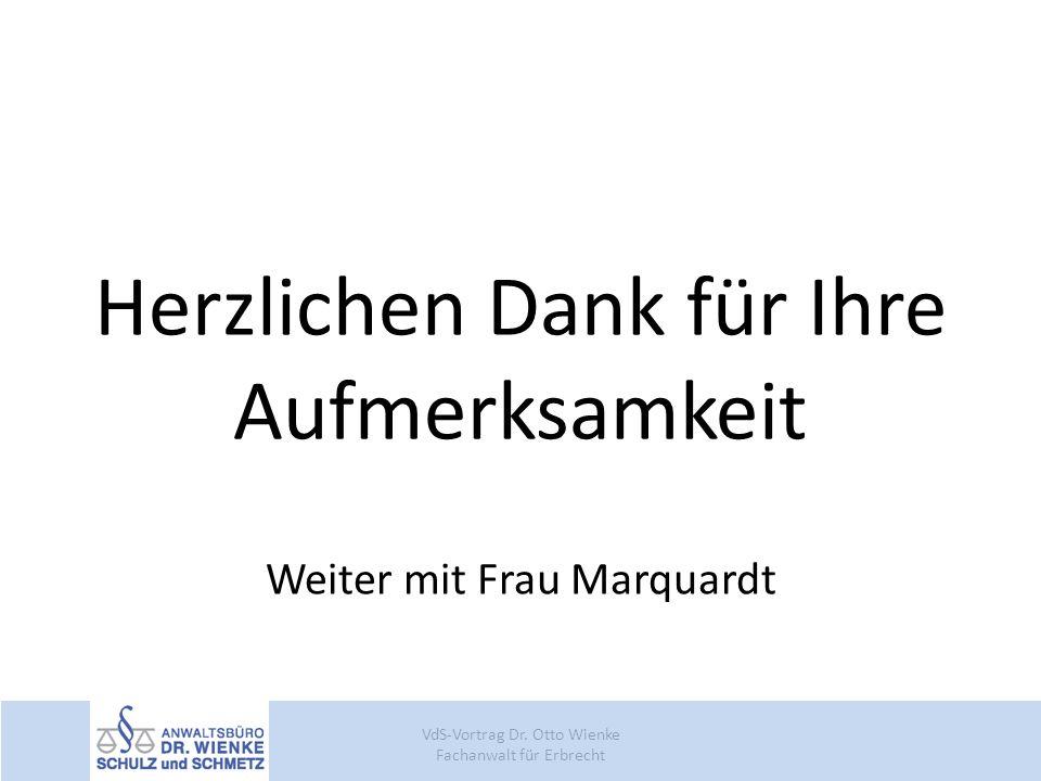 Herzlichen Dank für Ihre Aufmerksamkeit Weiter mit Frau Marquardt VdS-Vortrag Dr. Otto Wienke Fachanwalt für Erbrecht