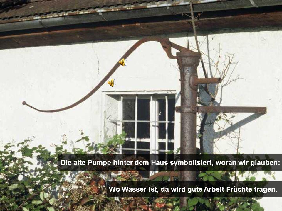 Die alte Pumpe hinter dem Haus symbolisiert, woran wir glauben: Wo Wasser ist, da wird gute Arbeit Früchte tragen.