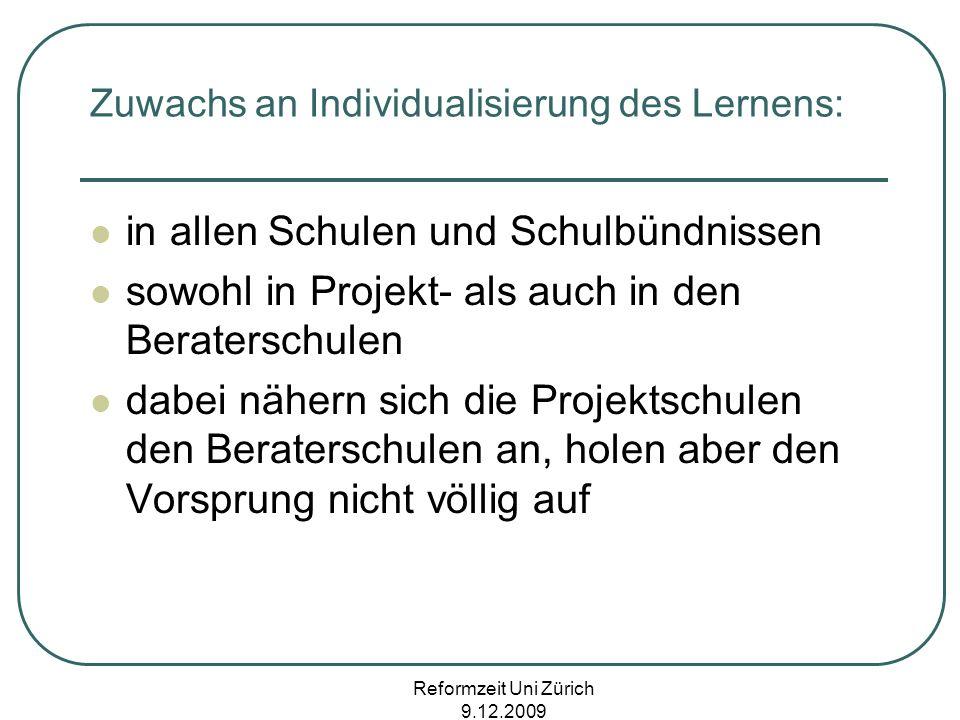Reformzeit Uni Zürich 9.12.2009 Zuwachs an Individualisierung des Lernens: in allen Schulen und Schulbündnissen sowohl in Projekt- als auch in den Ber