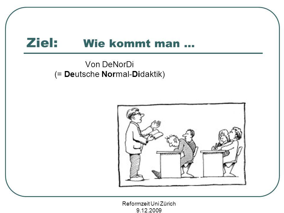 Reformzeit Uni Zürich 9.12.2009 Ziel: Wie kommt man … Von DeNorDi (= Deutsche Normal-Didaktik)