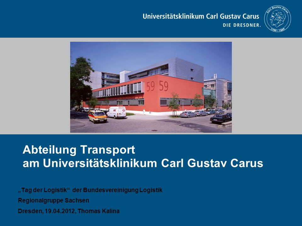 Abteilung Transport am Universitätsklinikum Carl Gustav Carus Tag der Logistik der Bundesvereinigung Logistik Regionalgruppe Sachsen Dresden, 19.04.20