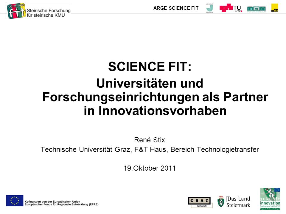 ARGE SCIENCE FIT SCIENCE FIT: Universitäten und Forschungseinrichtungen als Partner in Innovationsvorhaben René Stix Technische Universität Graz, F&T Haus, Bereich Technologietransfer 19.Oktober 2011