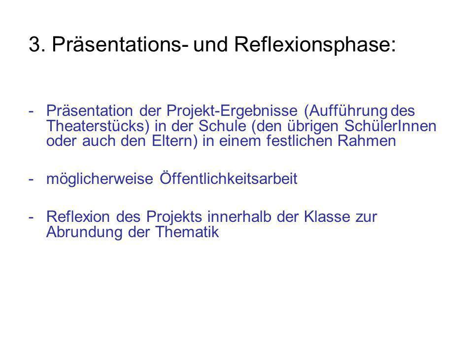 3. Präsentations- und Reflexionsphase: - Präsentation der Projekt-Ergebnisse (Aufführung des Theaterstücks) in der Schule (den übrigen SchülerInnen od