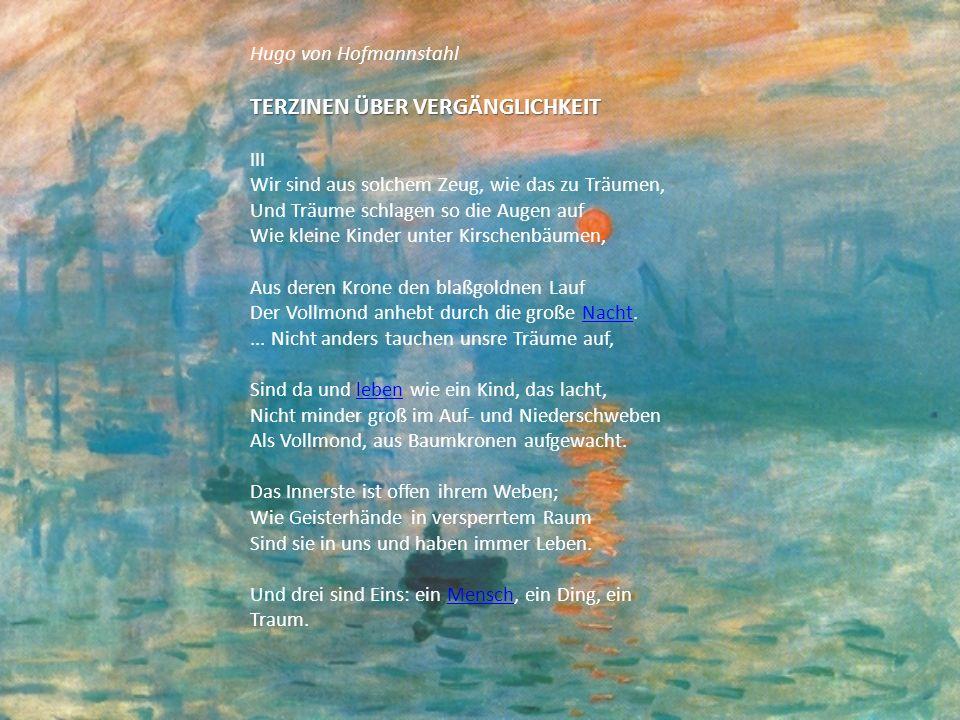 Hugo von Hofmannstahl TERZINEN ÜBER VERGÄNGLICHKEIT III Wir sind aus solchem Zeug, wie das zu Träumen, Und Träume schlagen so die Augen auf Wie kleine