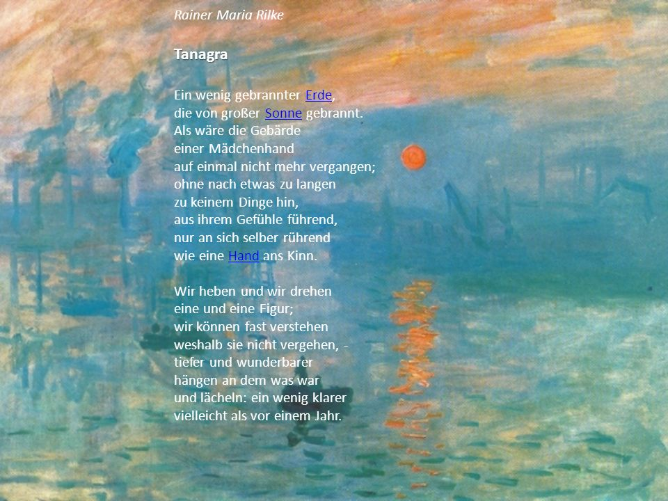 Rainer Maria RilkeTanagra Ein wenig gebrannter Erde, die von großer Sonne gebrannt. Als wäre die Gebärde einer Mädchenhand auf einmal nicht mehr verga