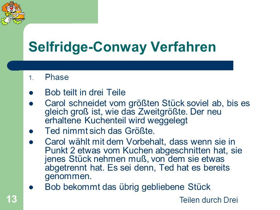 Teilen durch Drei 13 Selfridge-Conway Verfahren 1. Phase Bob teilt in drei Teile Carol schneidet vom größten Stück soviel ab, bis es gleich groß ist,