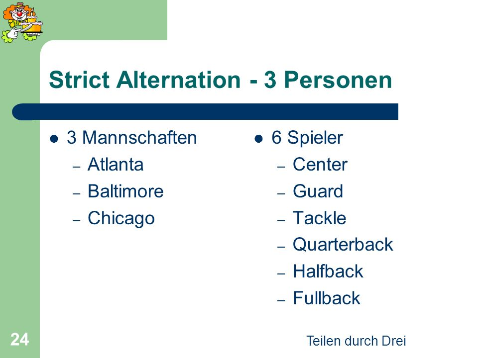 Teilen durch Drei 24 Strict Alternation - 3 Personen 3 Mannschaften – Atlanta – Baltimore – Chicago 6 Spieler – Center – Guard – Tackle – Quarterback