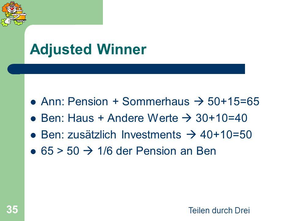 Teilen durch Drei 35 Adjusted Winner Ann: Pension + Sommerhaus 50+15=65 Ben: Haus + Andere Werte 30+10=40 Ben: zusätzlich Investments 40+10=50 65 > 50