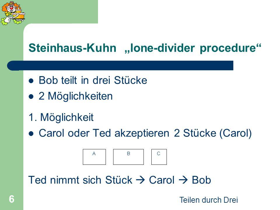 Teilen durch Drei 6 Steinhaus-Kuhn lone-divider procedure Bob teilt in drei Stücke 2 Möglichkeiten 1. Möglichkeit Carol oder Ted akzeptieren 2 Stücke
