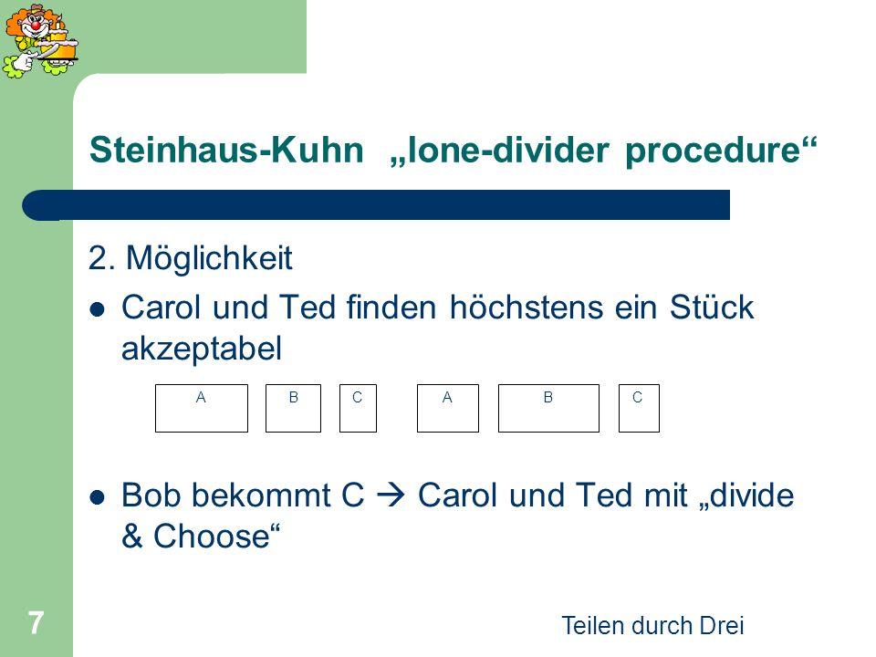 Teilen durch Drei 7 2. Möglichkeit Carol und Ted finden höchstens ein Stück akzeptabel Bob bekommt C Carol und Ted mit divide & Choose Steinhaus-Kuhn