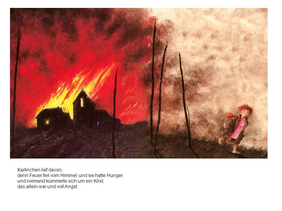 Karlinchen lief davon, denn Feuer fiel vom Himmel, und sie hatte Hunger, und niemand kümmerte sich um ein Kind, das allein war und voll Angst.