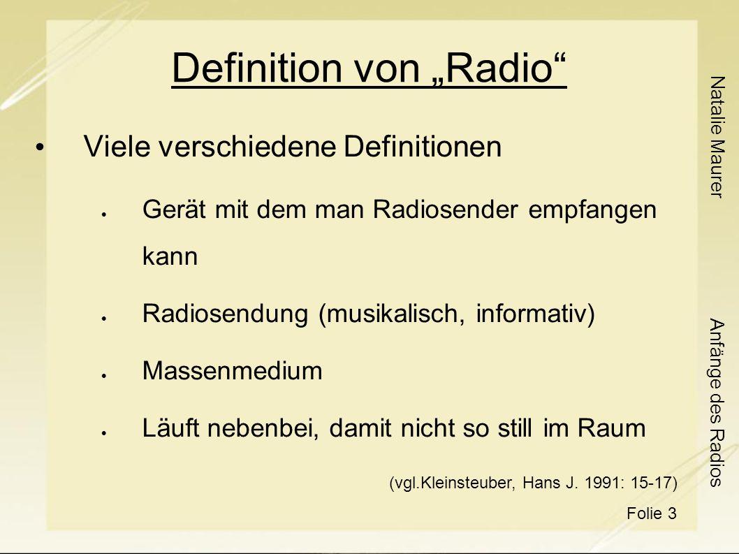 Natalie Maurer Folie 3 Anfänge des Radios Definition von Radio Viele verschiedene Definitionen Gerät mit dem man Radiosender empfangen kann Radiosendung (musikalisch, informativ) Massenmedium Läuft nebenbei, damit nicht so still im Raum (vgl.Kleinsteuber, Hans J.