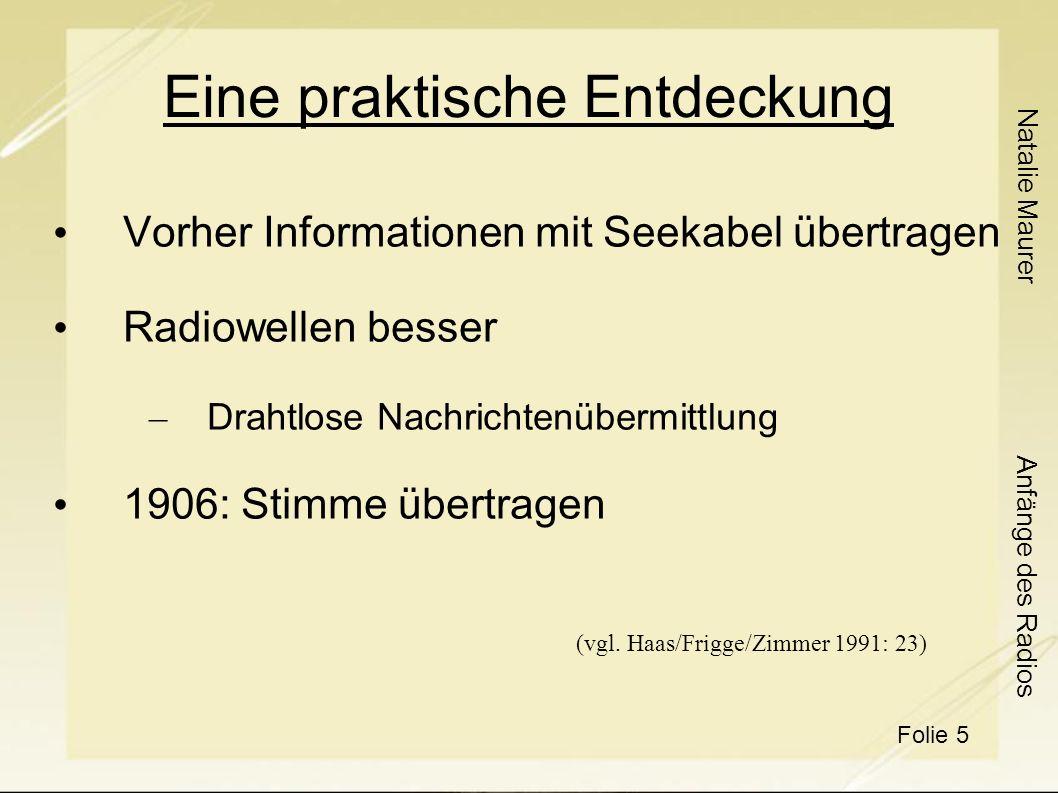 Natalie Maurer Folie 6 Anfänge des Radios Erste Verwendungen Militärische Zwecke – 1.Weltkrieg Funkanlagen eingezogen Wirtschaftliche Zwecke – Wirtschaftsrundspruch in Deutschland Informierte über Warennotierungen Grundstein für deutschen Rundfunk (vgl.