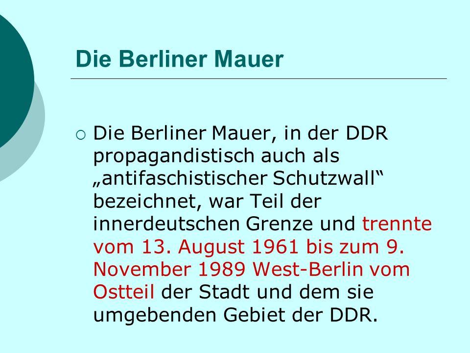 Die Berliner Mauer Die Berliner Mauer, in der DDR propagandistisch auch als antifaschistischer Schutzwall bezeichnet, war Teil der innerdeutschen Grenze und trennte vom 13.