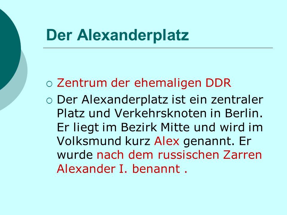 Der Alexanderplatz Zentrum der ehemaligen DDR Der Alexanderplatz ist ein zentraler Platz und Verkehrsknoten in Berlin.