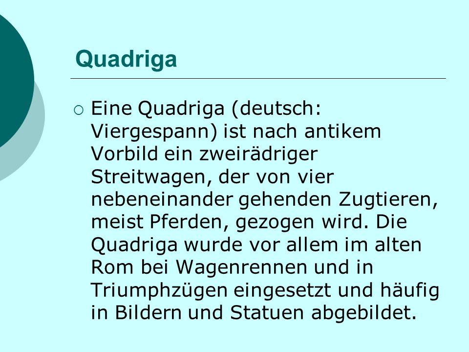 Quadriga Eine Quadriga (deutsch: Viergespann) ist nach antikem Vorbild ein zweirädriger Streitwagen, der von vier nebeneinander gehenden Zugtieren, meist Pferden, gezogen wird.