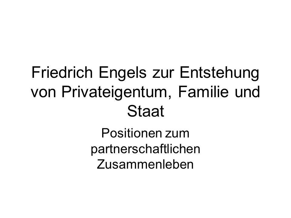 Friedrich Engels zur Entstehung von Privateigentum, Familie und Staat Positionen zum partnerschaftlichen Zusammenleben