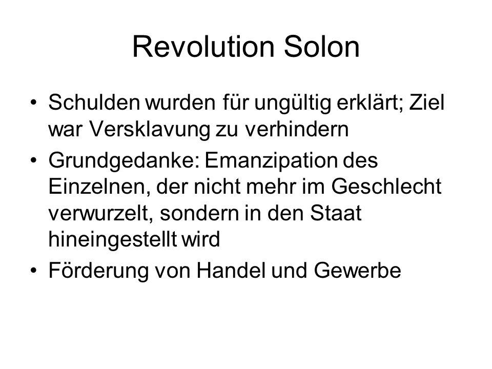 Revolution Solon Schulden wurden für ungültig erklärt; Ziel war Versklavung zu verhindern Grundgedanke: Emanzipation des Einzelnen, der nicht mehr im