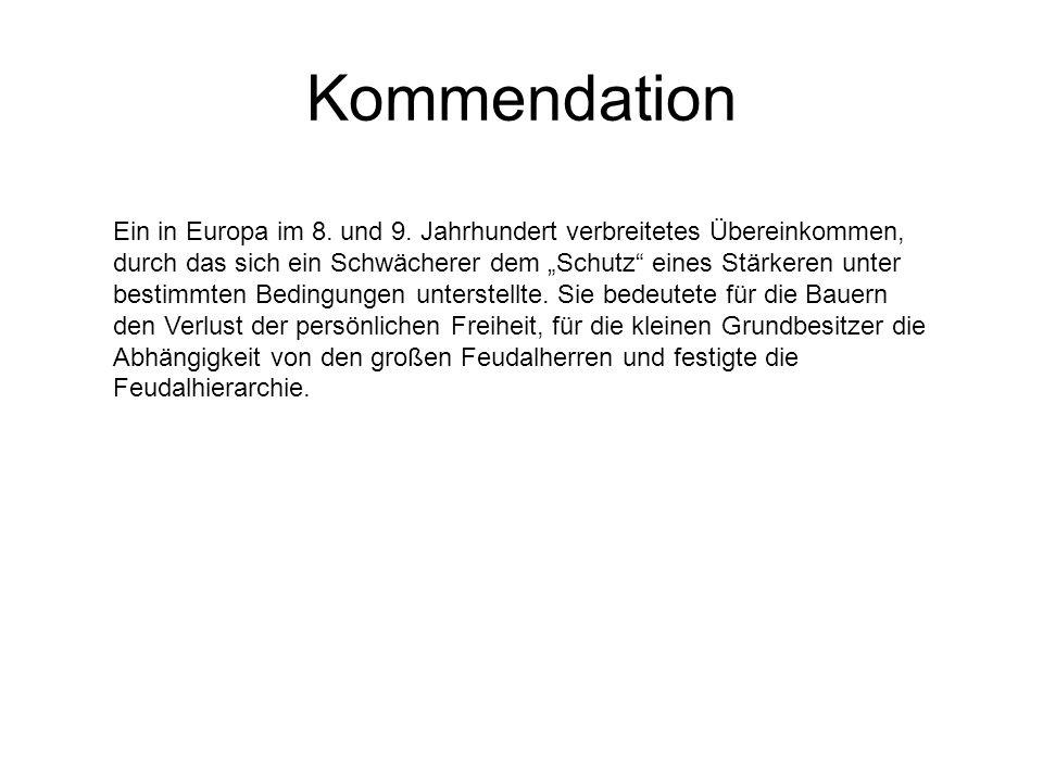 Kommendation Ein in Europa im 8. und 9. Jahrhundert verbreitetes Übereinkommen, durch das sich ein Schwächerer dem Schutz eines Stärkeren unter bestim