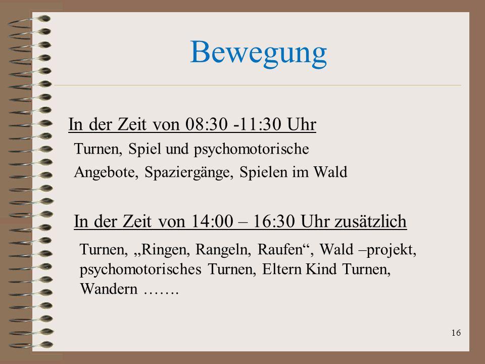 Bewegung In der Zeit von 08:30 -11:30 Uhr Turnen, Spiel und psychomotorische Angebote, Spaziergänge, Spielen im Wald In der Zeit von 14:00 – 16:30 Uhr
