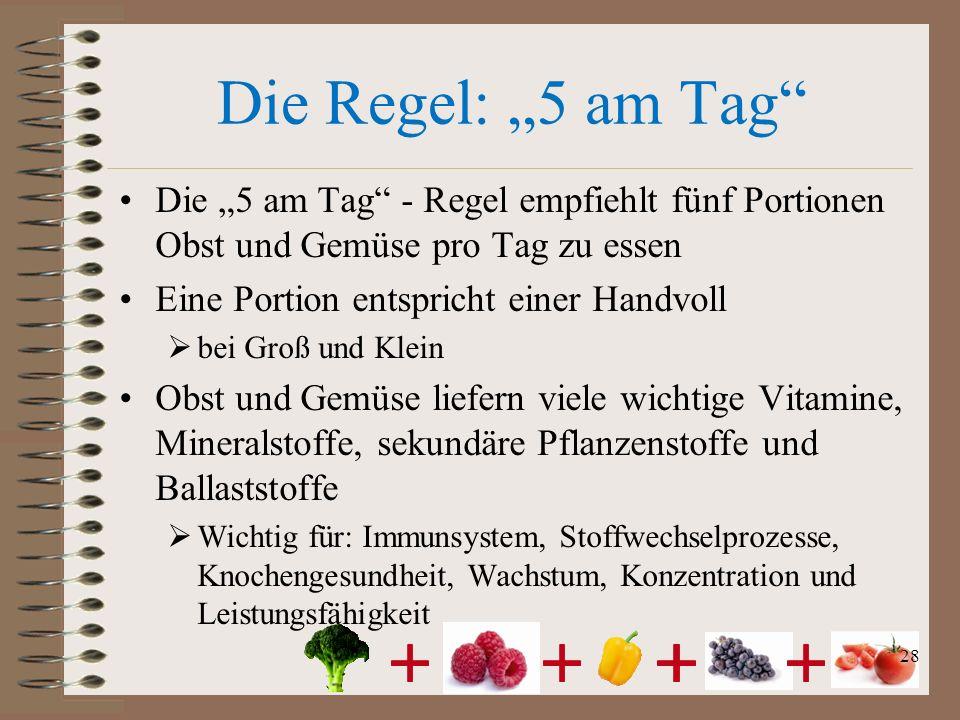 Die Regel: 5 am Tag Die 5 am Tag - Regel empfiehlt fünf Portionen Obst und Gemüse pro Tag zu essen Eine Portion entspricht einer Handvoll bei Groß und