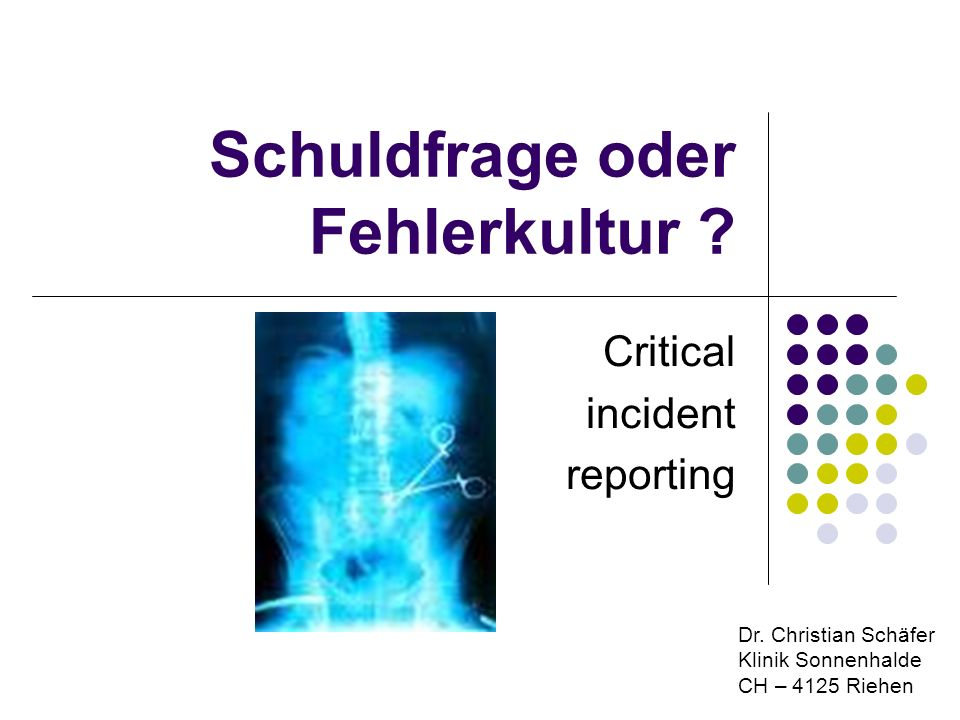 Schuldfrage oder Fehlerkultur ? Critical incident reporting Dr. Christian Schäfer Klinik Sonnenhalde CH – 4125 Riehen