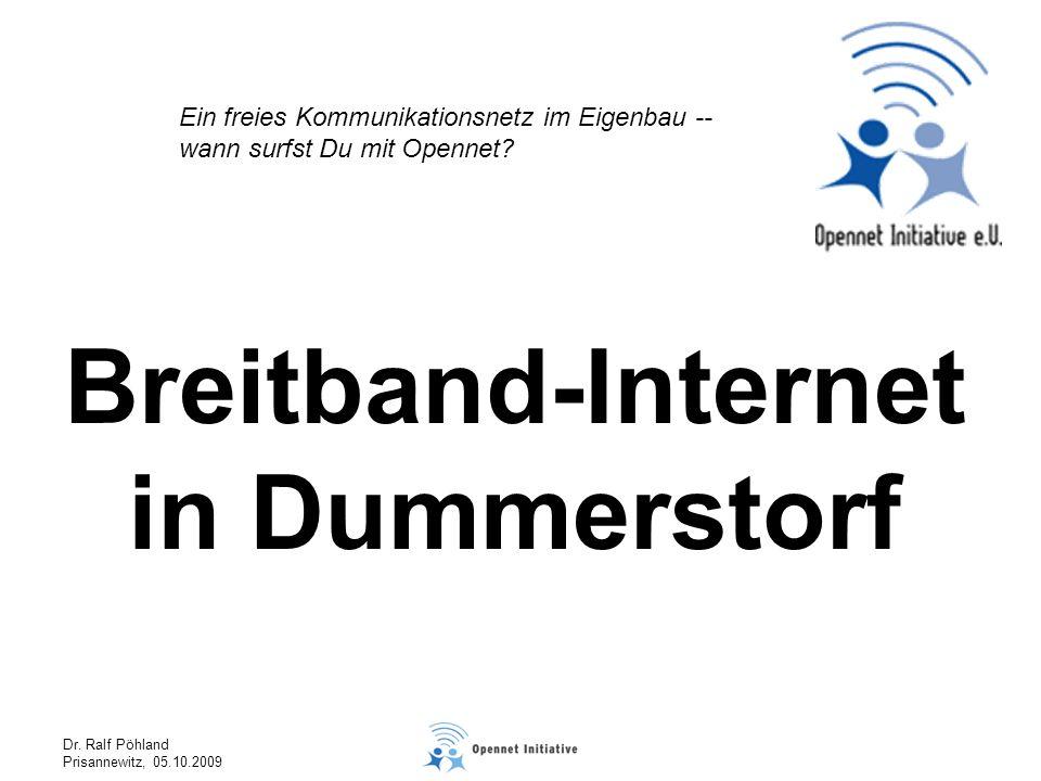 Dr. Ralf Pöhland Prisannewitz, 05.10.2009 Breitband-Internet in Dummerstorf Ein freies Kommunikationsnetz im Eigenbau -- wann surfst Du mit Opennet?