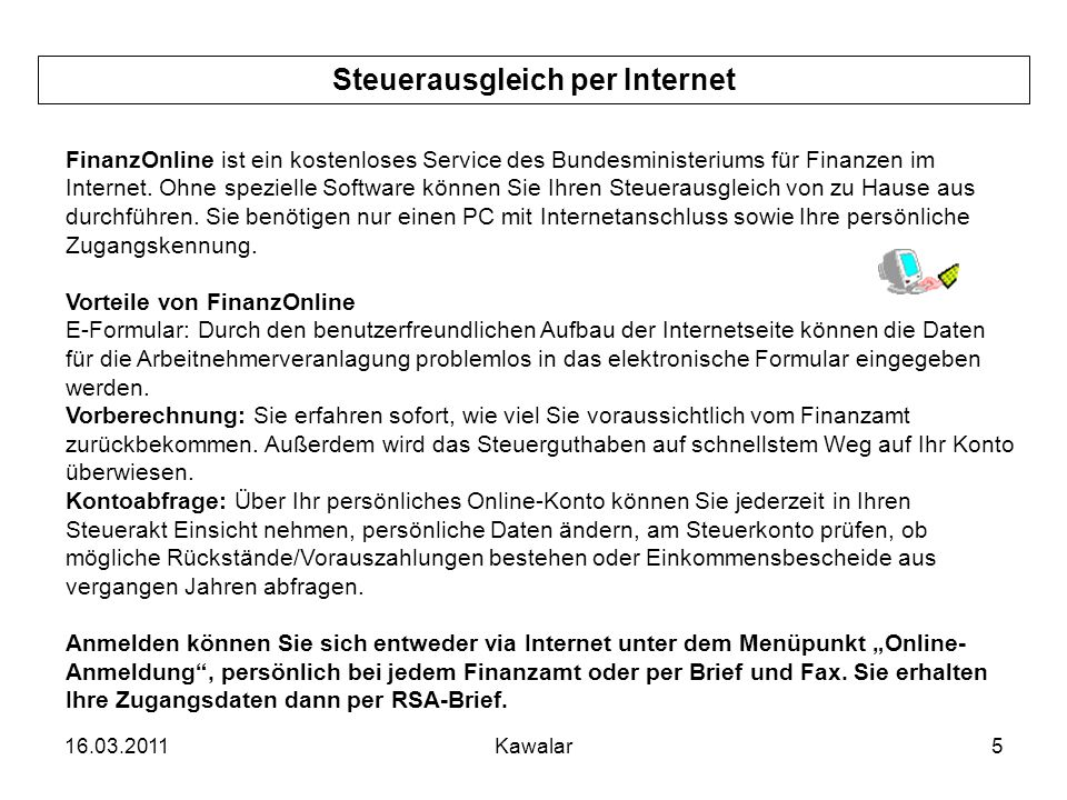 16.03.2011Kawalar5 Steuerausgleich per Internet FinanzOnline ist ein kostenloses Service des Bundesministeriums für Finanzen im Internet. Ohne speziel