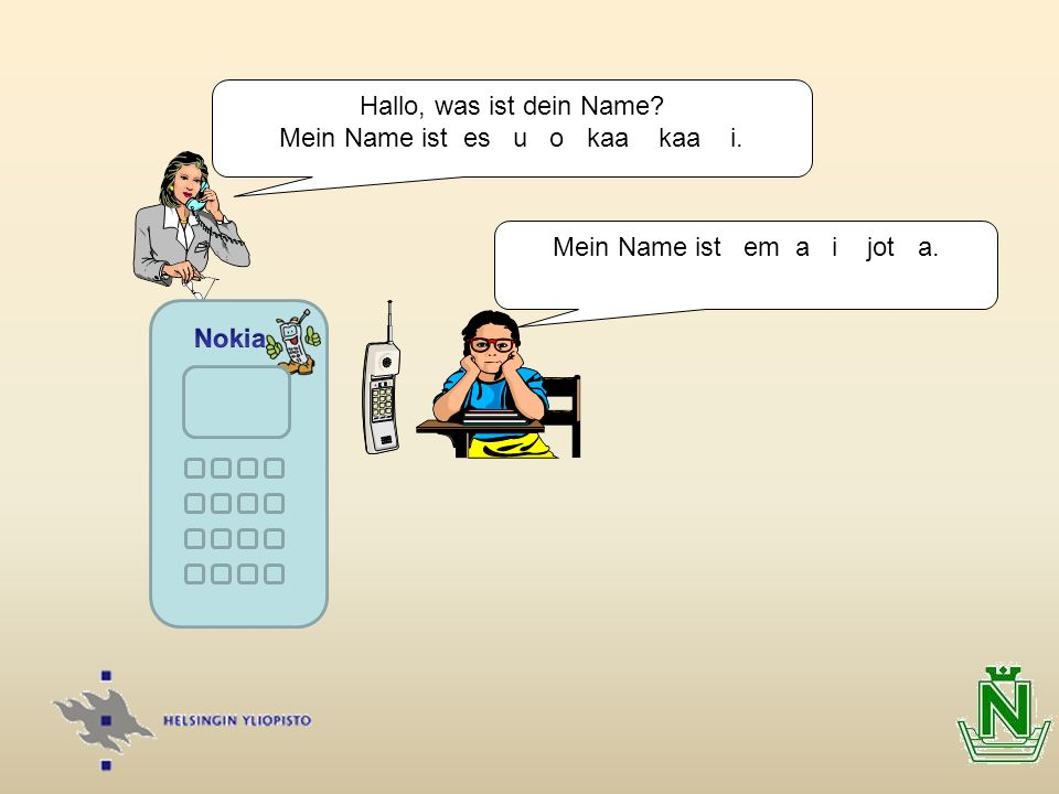 Hallo, was ist dein Name? Mein Name ist es u o kaa kaa i. Mein Name ist em a i jot a.