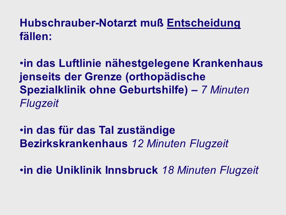 Hubschrauber-Notarzt muß Entscheidung fällen: in das Luftlinie nähestgelegene Krankenhaus jenseits der Grenze (orthopädische Spezialklinik ohne Geburtshilfe) – 7 Minuten Flugzeit in das für das Tal zuständige Bezirkskrankenhaus 12 Minuten Flugzeit in die Uniklinik Innsbruck 18 Minuten Flugzeit