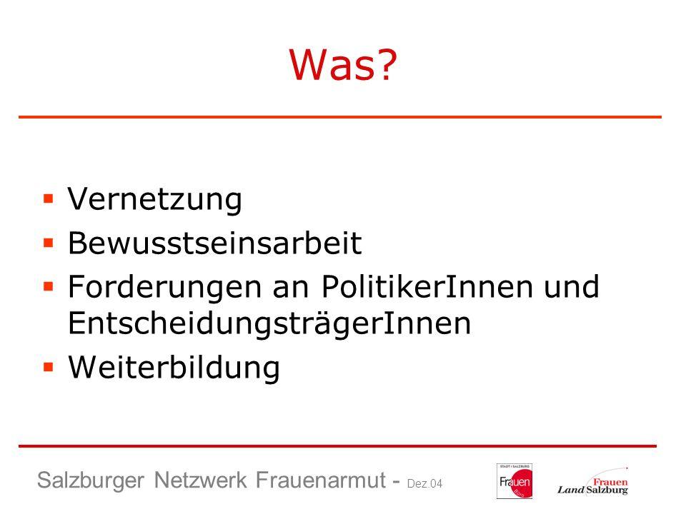 Salzburger Netzwerk Frauenarmut - Dez.04 Was? Vernetzung Bewusstseinsarbeit Forderungen an PolitikerInnen und EntscheidungsträgerInnen Weiterbildung