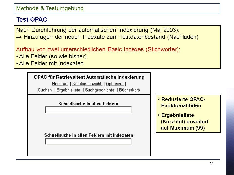 11 Methode & Testumgebung Test-OPAC Nach Durchführung der automatischen Indexierung (Mai 2003): Hinzufügen der neuen Indexate zum Testdatenbestand (Nachladen) Aufbau von zwei unterschiedlichen Basic Indexes (Stichwörter): Alle Felder (so wie bisher) Alle Felder mit Indexaten Reduzierte OPAC- Funktionalitäten Ergebnisliste (Kurztitel) erweitert auf Maximum (99)