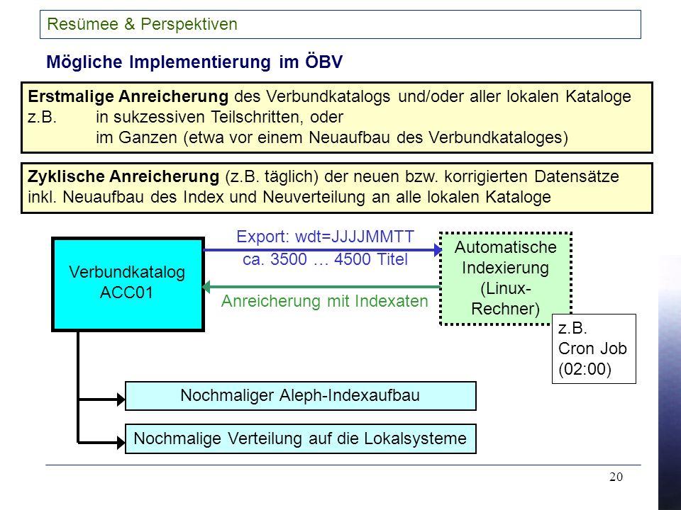 20 Resümee & Perspektiven Mögliche Implementierung im ÖBV Erstmalige Anreicherung des Verbundkatalogs und/oder aller lokalen Kataloge z.B.in sukzessiven Teilschritten, oder im Ganzen (etwa vor einem Neuaufbau des Verbundkataloges) Zyklische Anreicherung (z.B.
