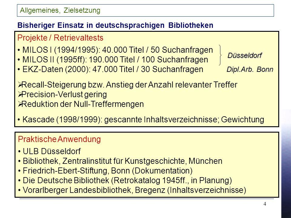 4 Allgemeines, Zielsetzung Bisheriger Einsatz in deutschsprachigen Bibliotheken Projekte / Retrievaltests MILOS I (1994/1995): 40.000 Titel / 50 Suchanfragen MILOS II (1995ff): 190.000 Titel / 100 Suchanfragen EKZ-Daten (2000): 47.000 Titel / 30 Suchanfragen Recall-Steigerung bzw.