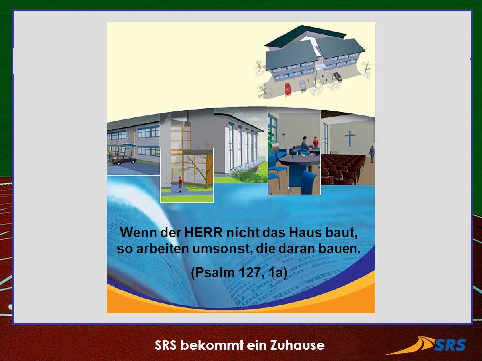 SRS bekommt ein Zuhause Wenn der HERR nicht das Haus baut, so arbeiten umsonst, die daran bauen. (Psalm 127, 1a)