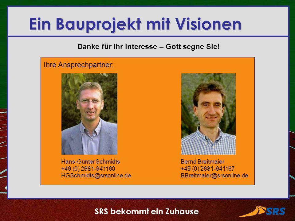 SRS bekommt ein Zuhause Danke für Ihr Interesse – Gott segne Sie! Ein Bauprojekt mit Visionen Ihre Ansprechpartner: Hans-Günter Schmidts +49 (0) 2681-