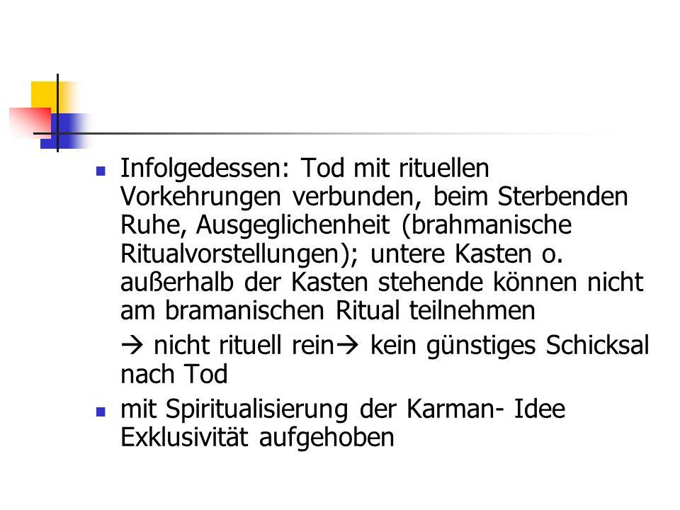 Infolgedessen: Tod mit rituellen Vorkehrungen verbunden, beim Sterbenden Ruhe, Ausgeglichenheit (brahmanische Ritualvorstellungen); untere Kasten o. a