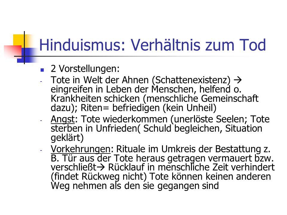 Hinduismus: Verhältnis zum Tod 2 Vorstellungen: - Tote in Welt der Ahnen (Schattenexistenz) eingreifen in Leben der Menschen, helfend o. Krankheiten s
