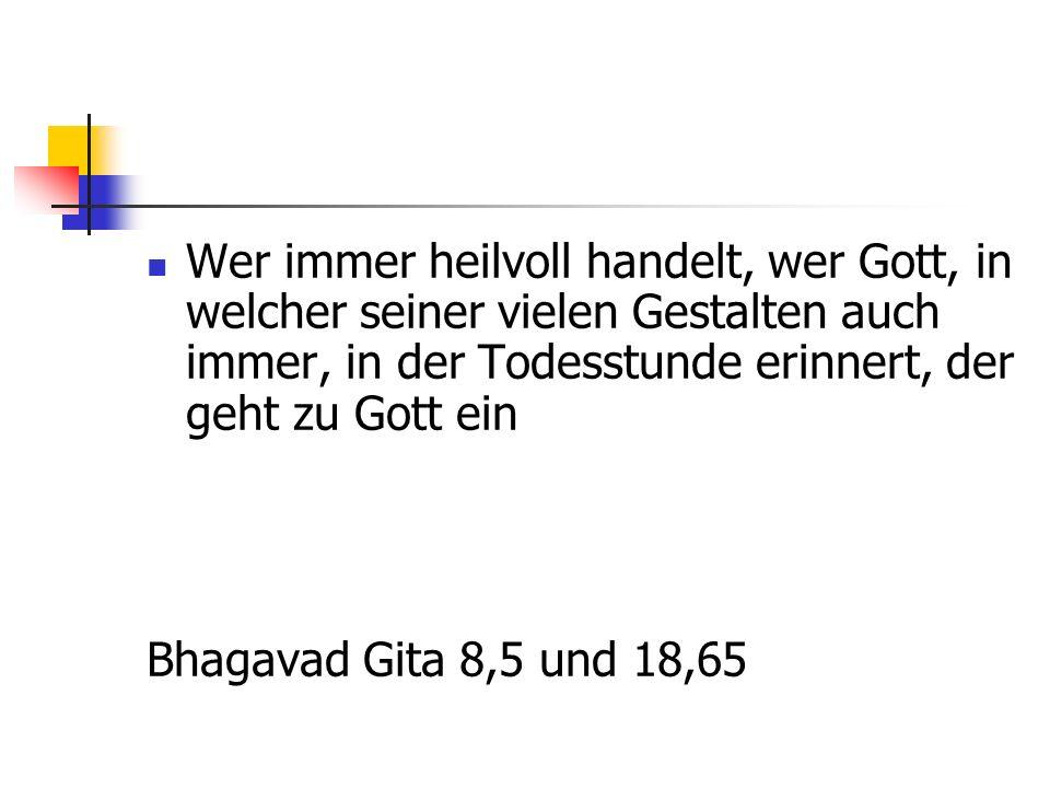 Wer immer heilvoll handelt, wer Gott, in welcher seiner vielen Gestalten auch immer, in der Todesstunde erinnert, der geht zu Gott ein Bhagavad Gita 8