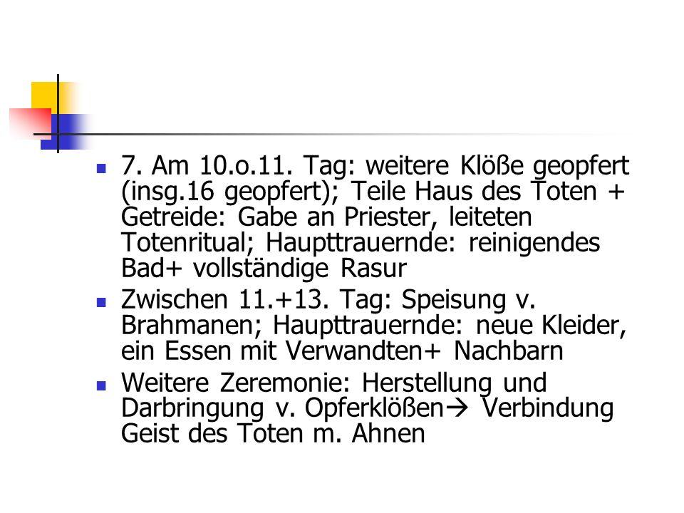 7. Am 10.o.11. Tag: weitere Klöße geopfert (insg.16 geopfert); Teile Haus des Toten + Getreide: Gabe an Priester, leiteten Totenritual; Haupttrauernde