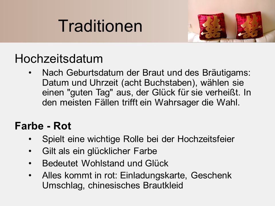 Traditionen: Das Hochzeitsbankett Jedes Gericht hat besondere Symbolik Die Haufischflossensuppe = demonstriert Reichtum Spanferkel = ein Symbol der Jungfräulichkeit Rote Bohnen mit der Lotussamensuppe = symbolisieren eine süße und glückliche Ehe.