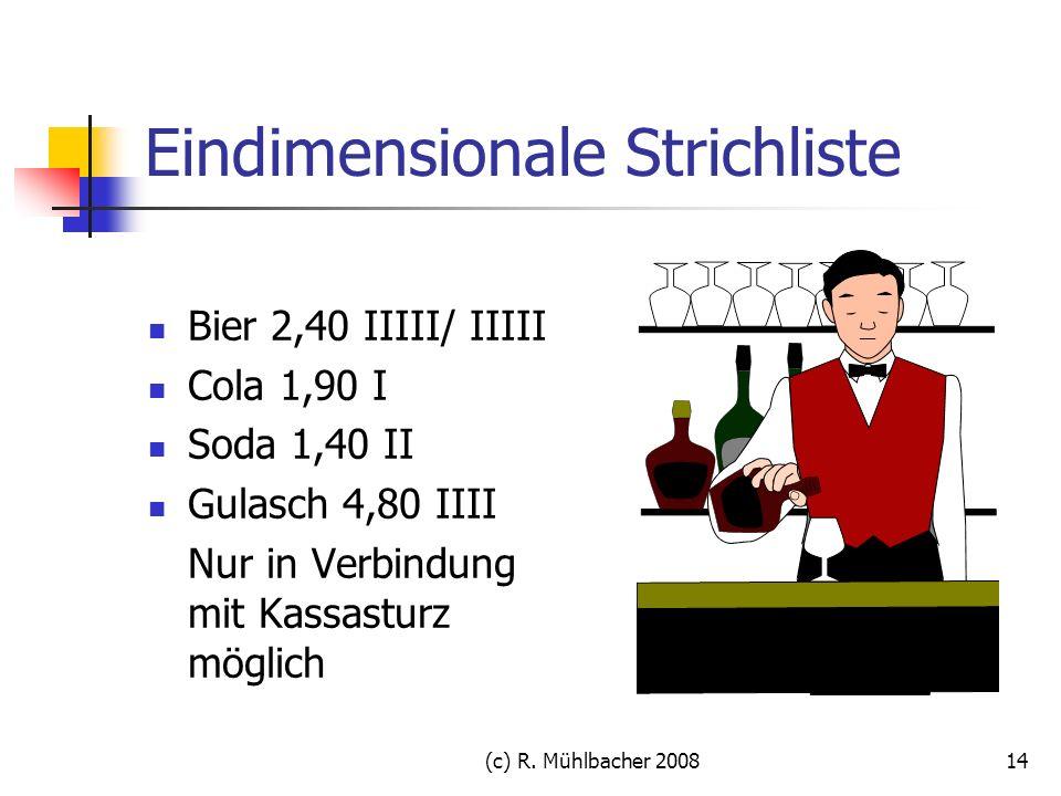 (c) R. Mühlbacher 200814 Eindimensionale Strichliste Bier 2,40 IIIII/ IIIII Cola 1,90 I Soda 1,40 II Gulasch 4,80 IIII Nur in Verbindung mit Kassastur