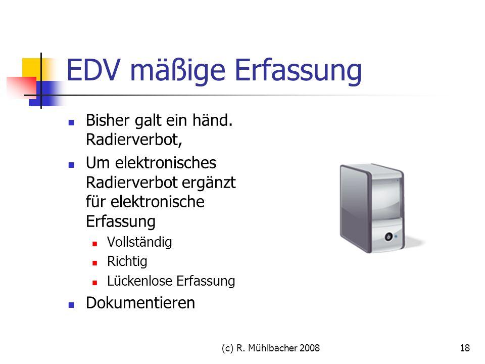 (c) R. Mühlbacher 200818 EDV mäßige Erfassung Bisher galt ein händ. Radierverbot, Um elektronisches Radierverbot ergänzt für elektronische Erfassung V
