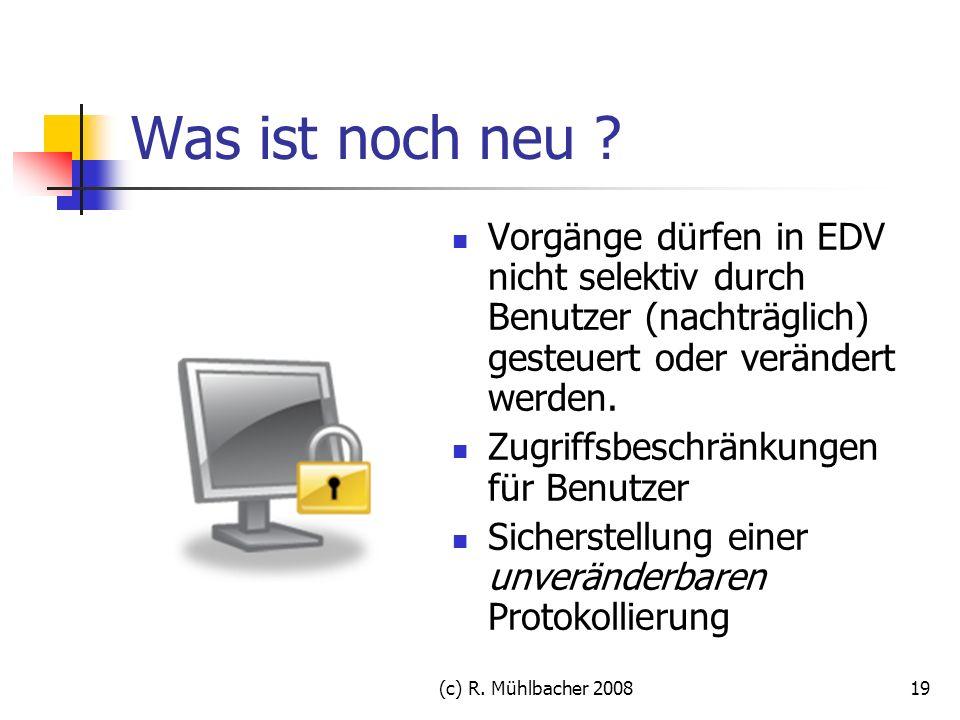 (c) R. Mühlbacher 200819 Was ist noch neu ? Vorgänge dürfen in EDV nicht selektiv durch Benutzer (nachträglich) gesteuert oder verändert werden. Zugri