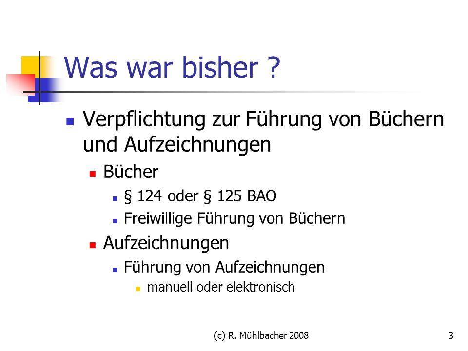 (c) R. Mühlbacher 20083 Was war bisher ? Verpflichtung zur Führung von Büchern und Aufzeichnungen Bücher § 124 oder § 125 BAO Freiwillige Führung von