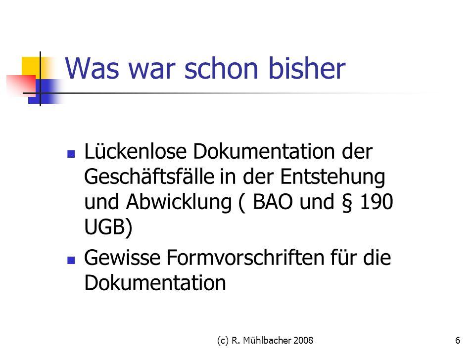 (c) R. Mühlbacher 20086 Was war schon bisher Lückenlose Dokumentation der Geschäftsfälle in der Entstehung und Abwicklung ( BAO und § 190 UGB) Gewisse
