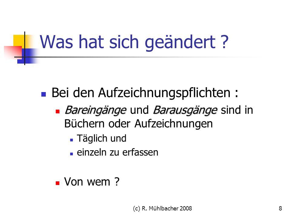 (c) R. Mühlbacher 20088 Was hat sich geändert ? Bei den Aufzeichnungspflichten : BareingängeBarausgänge Bareingänge und Barausgänge sind in Büchern od