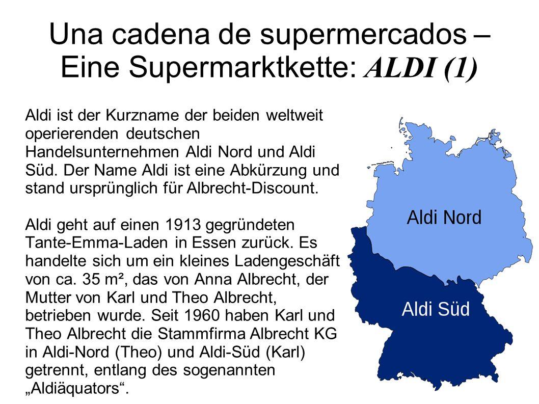 Una cadena de supermercados – Eine Supermarktkette: ALDI (1) Aldi ist der Kurzname der beiden weltweit operierenden deutschen Handelsunternehmen Aldi