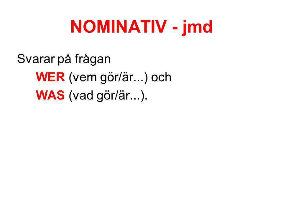 NOMINATIV - jmd Svarar på frågan WER (vem gör/är...) och WAS (vad gör/är...).